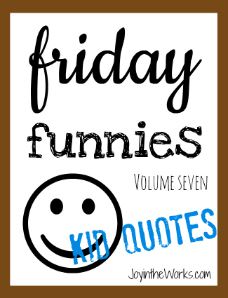 Friday funnies volume 7 kid quotes via joyintheworks.com